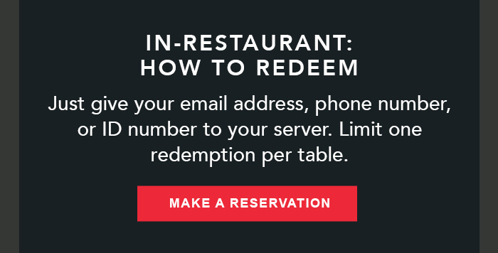 IN-RESTAURANT:HOW TO REDEEM Just give your email address, phone number, or ID number to your server. Limit one redemption per table. CTA: MAKE A RESERVATION