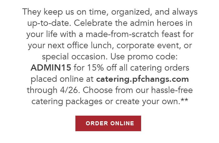 They keep us on time, organized, and always up-to-date. Celebrate the admin heroes in your life with a made-from-scratch feast for your next office lunch, corporate event, or special occasion. Use promo code: ADMIN15 for 15% off all catering orders placed online at catering.pfchangs.com through 4/26. Choose from our hassle-free catering packages or create your own.** CTA: ORDER ONLINE