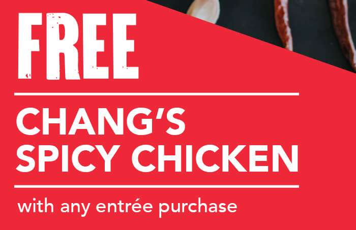 FREE CHANG'S SPICY CHICKEN with any entrée purchase