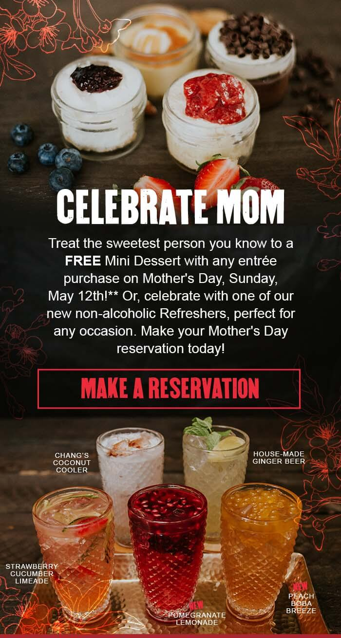 CELEBRATE MOM Treat the sweetest person you know to a FREE Mini Dessert with any entrée purchase on Mother's Day, Sunday,  May 12th!** Or, celebrate with one of our new non-alcoholic Refreshers, perfect for any occasion. Make your Mother's Day reservation today! CTA: MAKE A RESERVATION