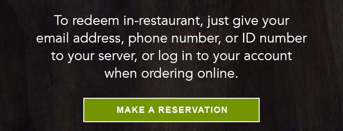 To redeem in-restaurant, just give your email address, phone number, or ID number to your server, or log in to your account when ordering online. CTA: MAKE A RESERVATION