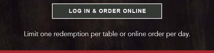 CTA: LOG IN & ORDER ONLINE Limit one redemption per table or online order per day.