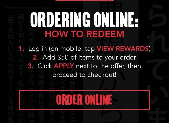 ORDERING ONLINE: HOW TO REDEEM 1. Log in (on mobile: tap VIEW REWARDS) 2. Add $50 of items to your order 3. Click APPLY next to the offer, then proceed to checkout! CTA: ORDER ONLINE