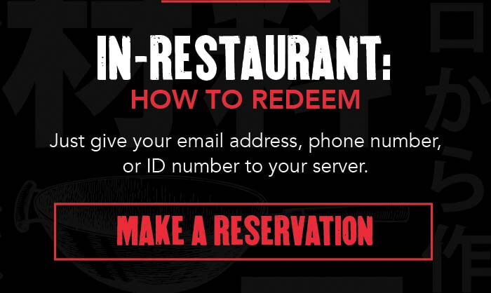 IN-RESTAURANT: HOW TO REDEEM Just give you email address, phone number, or ID number to you server. CTA: MAKE A RESERVATION