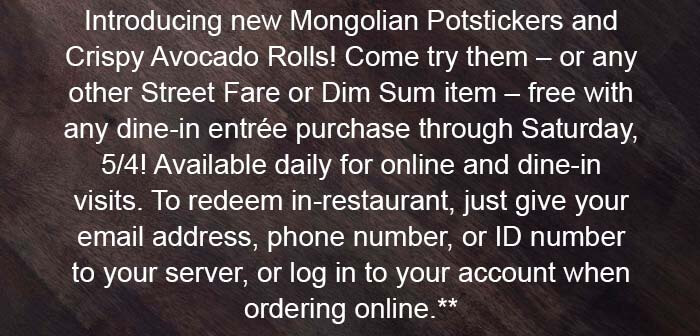 Introducing new Mongolian Potstickers and Crispy Avocado Rolls! Come try them – or any other Street Fare or Dim Sum item – free with any dine-in entrée purchase through Saturday, 5/4! Available daily for online and dine-in visits. To redeem in-restaurant, just give your email address, phone number, or ID number to your server, or log in to your account when ordering online.**