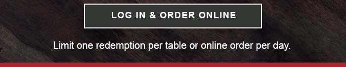 CTA: LOG IN & ORDER ONLINE. Limit one redemption per table or online order per day.