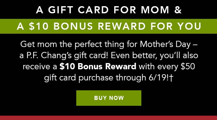 A GIFT CARD FOR MOM & A $10 BONUS REWARD FOR YOU. Get mom the perfect thing for Mother's Day - a P.F. Chang's gift card! Even better, you'll also receive a $10 Bonus Reward with every $50 gift card through 6/19!† CTA: BUY NOW