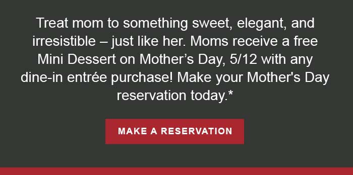 Treat mom to something sweet, elegant, and irresistible – just like her. Moms receive a free Mini Dessert on Mother's Day, 5/12 with any dine-in entrée purchase! Make your Mother's Day reservation today.* CTA: MAKE A RESERVATION