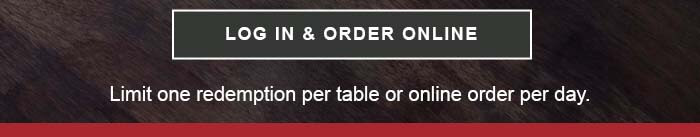 CTA: LOG IN & ORDER ONLINE. Limit one redemption per table or order online per day.