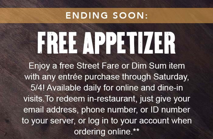 ENDING SOON: FREE APPETIZER. Enjoy a free street fare or dim sum item with any entrée purchase through Saturday, 5/4! Available daily for online and dine-in visits. To redeem in-restaurant, just give your email address, phone number, or ID number to your server, or log in to your account when ordering online.**