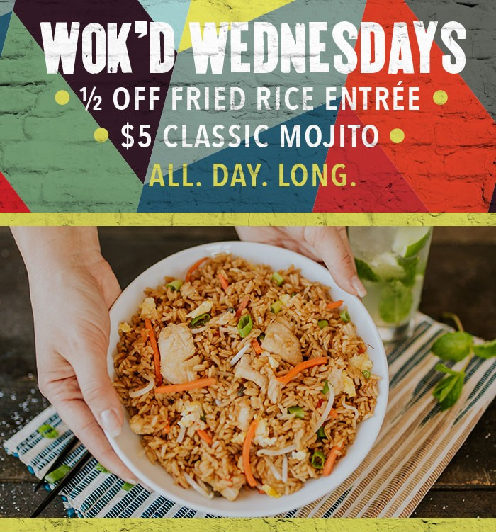 WOK'D WEDNESDAYS:  ½ Off Fried Rice Entrée * $5 Classic Mojito* ALL. DAY. LONG.
