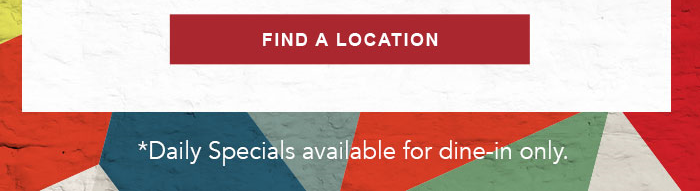 CTA: FIND A LOCATION   *Daily Specials available for dine-in only.