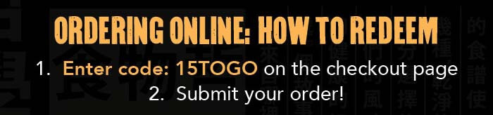ORDERING ONLINE: HOW TO REDEEM 1. Enter code: 15TOGO on the checkout page 2. Submit your order!