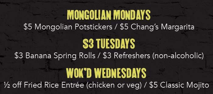 MONGOLIAN MONDAYS $5 Mongolian Potstickers / $5 Chang's Margarita. $3 Tuesdays $3 Banana Spring Rolls / $3 Refreshers (non-alchoholic). Wok'd Wednesdays 1/2 off Fried Rice Entrée (chicken or veg) / $5 Classic Mojito