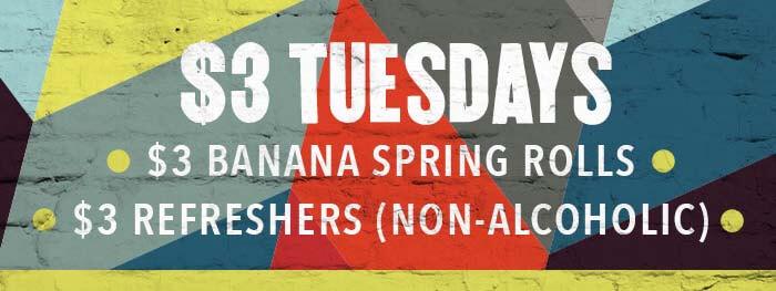 $3 TUESDAYS $3 Banana Spring Rolls $3 Refreshers (non-alcoholic)
