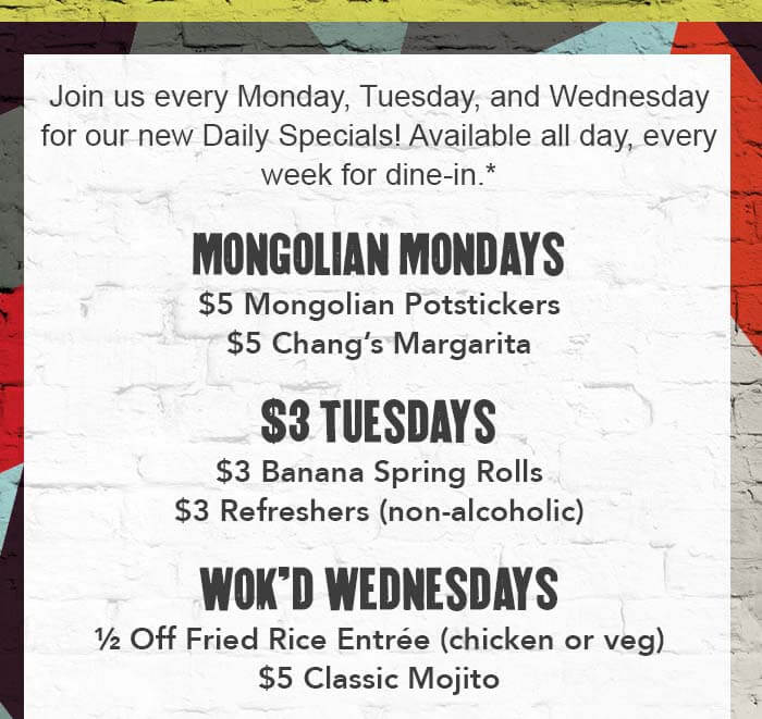 Join us every Monday, Tuesday, and Wednesday for our NEW Daily Specials! Available all day, every week for dine-in.*   MONGOLIAN MONDAYS $5 Mongolian Potstickers $5 Chang's Margarita   $3 TUESDAYS $3 Banana Spring Rolls $3 Refreshers (non-alcoholic)   WOK'D WEDNESDAYS ½ Off Fried Rice Entrée (chicken or veg) $5 Classic Mojito