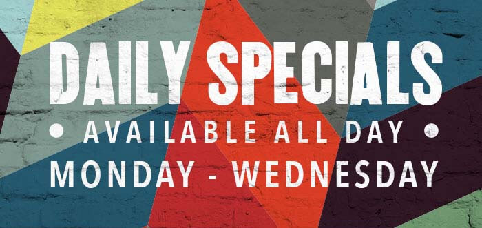 DAILY SPECIALS AVAILABLE ALL DAY MONDAY - WEDNESDAY