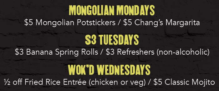 MONGOLIAN MONDAYS: $5 Mongolian Potstickers / $5 Chang's Margaritas $3 TUESDAYS: $3 Banana Spring Rolls / $3 Refreshers (non-alcoholic) WOK'D WEDNESDAYS: ½ off Fried Rice Entrée (chicken or veg) / $5 Classic Mojitos