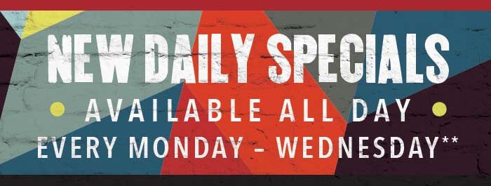 NEW DAILY SPECIALS AVAILABLE ALL DAY  EVERY MONDAY-WEDNESDAY**