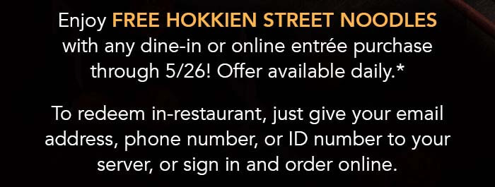 Enjoy free Hokkien Street Noodles with any dine-in or online entrée purchase through 5/26! Offer available daily.*   To redeem in-restaurant, just give your email address, phone number, or ID number to your server, or sign in and order online.
