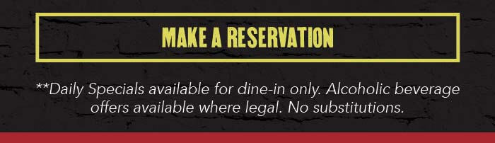 CTA: MAKE A RESERVATION   Legal: **Daily Specials available for dine-in only. Alcoholic beverage offers available where legal. No substitutions.