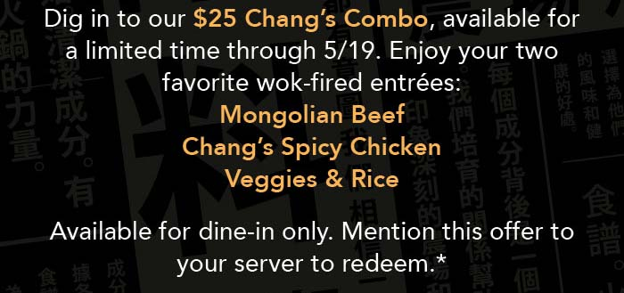 Dig in to our $25 Chang's Combo, available for a limited time through 5/19. Enjoy your two favorite wok-fired entrées: Mongolian Beef  Chang's Spicy Chicken Veggies & Rice   Available for dine-in only. Mention this offer to your server to redeem.*