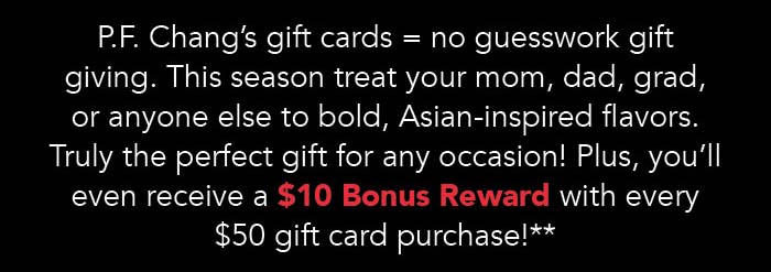 P.F. Chang's gift cards = no guesswork gift giving. This season treat your mom, dad, grad, or anyone else to bold, Asian-inspired flavors. Truly the perfect gift for any occasion! Plus, you'll even receive a $10 Bonus Reward with every $50 gift card purchase!**