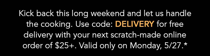 Kick back this long weekend and let us handle the cooking. Use code: DELIVERY for free delivery with your next scratch-made online order of $25+. Valid only on Monday, 5/27.*