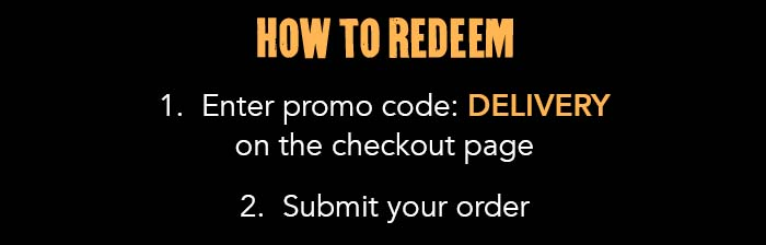 HOW TO REDEEM 1. Enter promo code: DELIVERY on the checkout page 2. Submit your order
