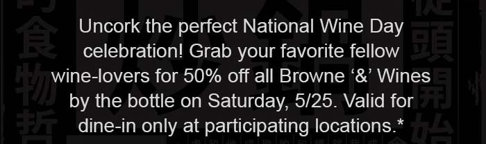 Uncork the perfect National Wine Day celebration! Grab your favorite fellow wine-lovers for 50% off all Browne '&' Wines by the bottle on Saturday, 5/25. Valid for dine-in only at participating locations.*