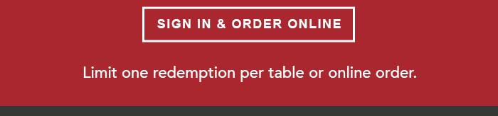CTA: SIGN IN & ORDER ONLINE Limit one redemption per table or online order.