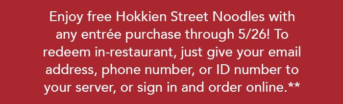 Enjoy free Hokkien Street Noodles withany entrée purchase through 5/26! To redeem in-restaurant, just give your email address, phone number, or ID number to your server, or sign in and order online.**