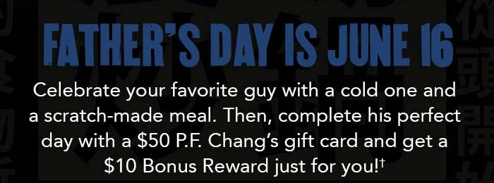 Father's Day is June 16. Celebrate your favorite guy with a cold one and a scratch-made meal. Then, complete his perfect day with a $50 P.F. Chang's gift card and get $10 Bonus Reward just for you!†