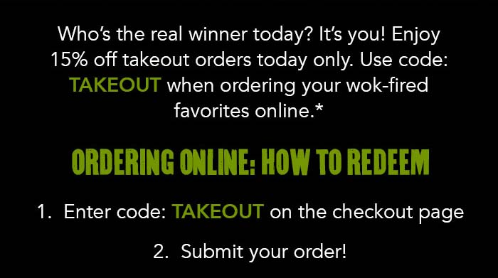 Who's the real winner today? It's you! Enjoy 15% off takeout orders today only. Use code: TAKEOUT when ordering your wok-fired favorites online.* Ordering online: how to redeem 1. Enter code: TAKEOUT on the checkout page 2. Submit your order!