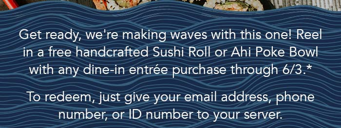 Get ready, we're making waves with this one! Reel in a free handcrafted Sushi Roll or Ahi Poke Bowl with any dine-in entrée purchase through 6/3.*  To redeem, just give your email address, phone number, or ID number to your server.