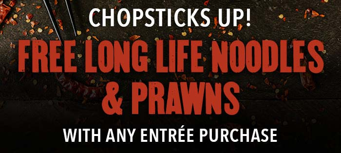 Chopsticks up! Free long life noodles & prawns with any entrée purchase.