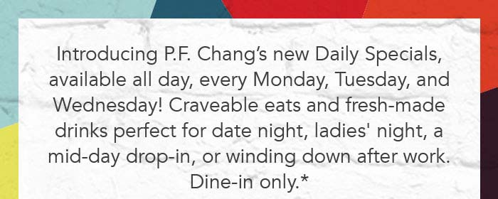 Introducing P.F. Chang's new Daily Specials, available all day, every Monday, Tuesday, and Wednesday! Craveable eats and fresh-made drinks perfect for date night, ladies' night, a mid-day drop-in, or winding down after work. Dine-in only.*