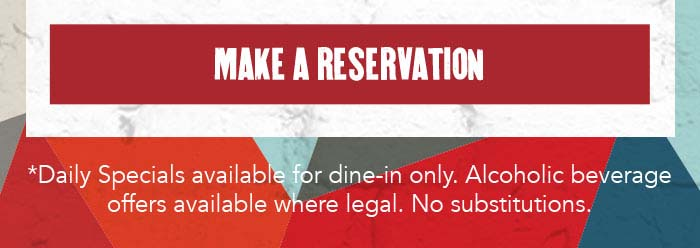 CTA: MAKE A RESERVATION   *Daily Specials available for dine-in only. Alcoholic beverage offers available where legal. No substitutions.