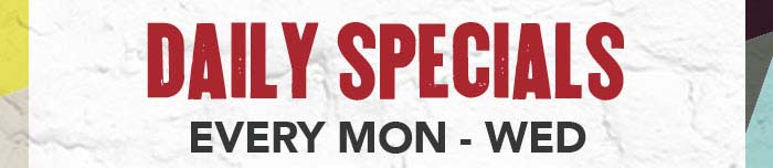 DAILY SPECIALS  EVERY MON – WED