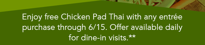 Enjoy free Chicken Pad Thai with any entrée purchase through 6/15. Offer available daily for dine-in visits.**