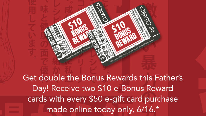 Get double the Bonus Rewards this Father's Day! Receive two $10 e-Bonus Reward cards with every $50 e-gift card purchase made online today only, 6/16.*